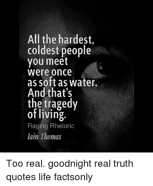 All The Hardest Coldest People You Meet Were Once As Soft As Water