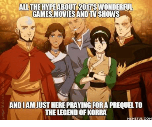 Memes, 🤖, and Legend of Korra: ALL THE HYPE ABOUT 201TS WONDERFUL  GAMES MOVIESANDTV SHOWS  ANDIAM JUST HERE PRAYING FORAPREQUEL TO  THE LEGEND OF KORRA  MEMEFULCOM