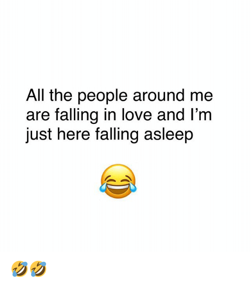 Love, Memes, and All The: All the people around me  are falling in love and l'm  just here falling asleep 🤣🤣