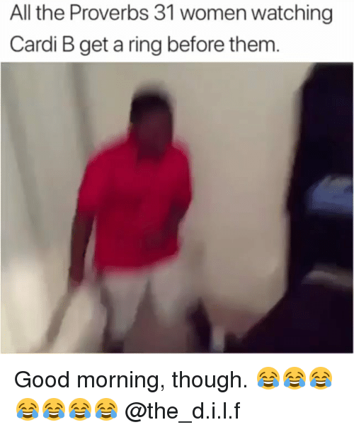 Good Morning, Good, and Women: All the Proverbs 31 women watching  Cardi B get a ring before them Good morning, though. 😂😂😂😂😂😂😂 @the_d.i.l.f