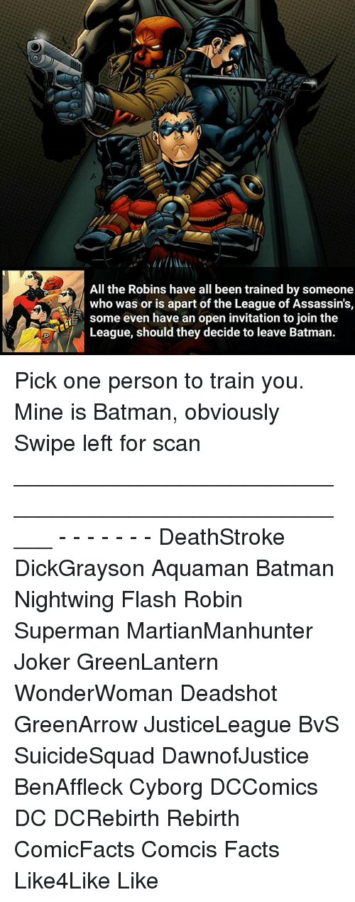 Batman, Facts, and Joker: All the Robins have all been trained by someone  who was or is apart of the League of Assassin's,  some even have an open invitation to join the  League, should they decide to leave Batman Pick one person to train you. Mine is Batman, obviously Swipe left for scan _____________________________________________________ - - - - - - - DeathStroke DickGrayson Aquaman Batman Nightwing Flash Robin Superman MartianManhunter Joker GreenLantern WonderWoman Deadshot GreenArrow JusticeLeague BvS SuicideSquad DawnofJustice BenAffleck Cyborg DCComics DC DCRebirth Rebirth ComicFacts Comcis Facts Like4Like Like
