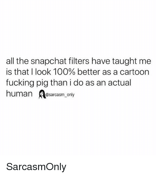 Anaconda, Fucking, and Funny: all the snapchat filters have taught me  is that I look 100% better as a cartoon  fucking pig than i do as an actual  human sarcasm only SarcasmOnly