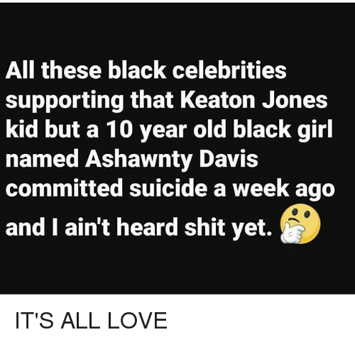 Love, Memes, and Shit: All these black celebrities  supporting that Keaton Jones  kid but a 10 year old black girl  named Ashawnty Davis  committed suicide a week ago  and I ain't heard shit yet. IT'S ALL LOVE