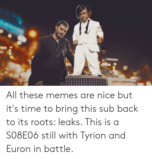 Memes, Time, and Nice: All these memes are nice but it's time to bring this sub back to its roots: leaks. This is a S08E06 still with Tyrion and Euron in battle.