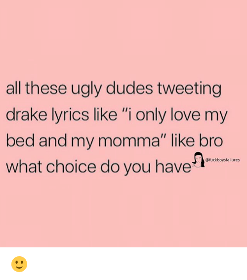"""Drake, Love, and Ugly: all these ugly dudes tweeting  drake lyrics like """"i only love my  bed and my momma"""" like bro  what choice do you have  @fuckboysfailures 🙂"""