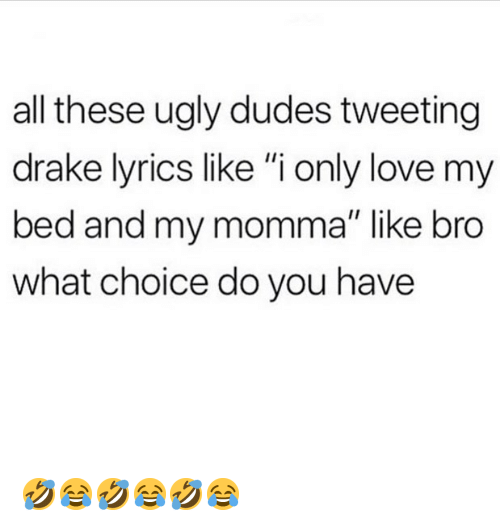 "Drake, Love, and Memes: all these ugly dudes tweeting  drake lyrics like ""i only love my  bed and my momma"" like bro  what choice do you have 🤣😂🤣😂🤣😂"