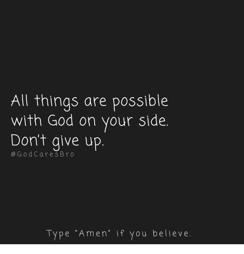 """God, Memes, and 🤖: All things are possible  with God on your side.  Don't give up  @G odCares Bro  Type """"Amen."""" if you believe"""