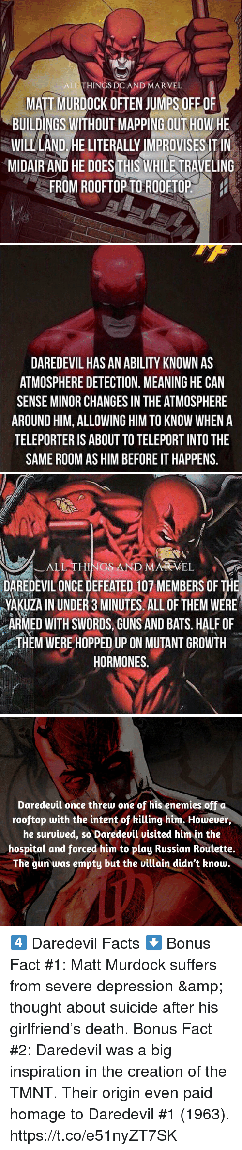 Facts, Guns, and Memes: ALL THINGS DC AND MARVEL  MATT MURDOCK OFTEN JUMPS OFF OF  BUILDINGS WITHOUT MAPPING OUT HOW HE  WILL AND HE LITERALY IMPROVISES TIN  MIDAIR AND HE DOESTHIS WHILE TRAVELING  FROM ROOFTOP TOROOETOP   DAREDEVIL HAS AN ABILITY KNOWN AS  ATMOSPHERE DETECTION. MEANING HE CAN  SENSE MINOR CHANGES IN THE ATMOSPHERE  AROUND HIM, ALLOWING HIM TO KNOW WHEN A  TELEPORTER IS ABOUT TO TELEPORT INTO THE  SAME ROOM AS HIM BEFORE IT HAPPENS   ,  ーALI THINGS.AND MARVEL-  DAREDEVIL ONCE DEFEATED 107 MEMBERS OF THE  YAKUZA IN UNDER 3 MINUTES. ALL OF THEM WERE  ARMED WITH SWORD,GUNS AND BATS. HALF OF  HEM WERE HOPPED UP ON MUTANT GROWTH  HORMONES   Daredeuil once threw one of his enemies off  rooftop with the intent of killing him. However,  he suruiued, so Daredeuil uisited him in the  hospital and forced him to play Russian Routette.  The gun was empty but the uillain didn't know. 4️⃣ Daredevil Facts ⬇️  Bonus Fact #1: Matt Murdock suffers from severe depression & thought about suicide after his girlfriend's death.  Bonus Fact #2: Daredevil was a big inspiration in the creation of the TMNT. Their origin even paid homage to Daredevil #1 (1963). https://t.co/e51nyZT7SK