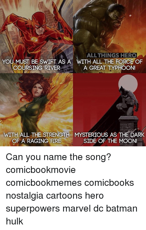 Batman, Fire, and Memes: ALL THINGS HERO  H ALL THE FORCE OF  YOU MUST BE SWIFT AS A  COURSING RIVER A GREAT TYPHOON  WITH ALL THE STRENGTH MYSTERIOUS AS THE DARK  OF A RAGING FIRE  SIDE OF THE MOON! Can you name the song? comicbookmovie comicbookmemes comicbooks nostalgia cartoons hero superpowers marvel dc batman hulk