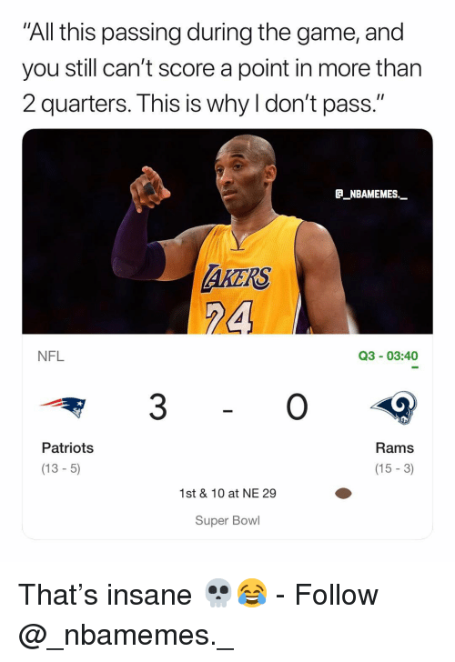 "Memes, Nfl, and Patriotic: All this passing during the game, and  you still can't score a point in more thar  2 quarters. This is why I don't pass.""  E_NBAMEMES._  AKERS  24  NFL  Q3 03:40  3  Rams  (15 -3)  Patriots  (13- 5)  1st & 10 at NE 29  Super Bowl That's insane 💀😂 - Follow @_nbamemes._"