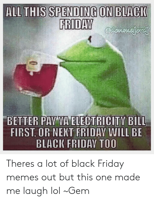 Black Friday, Friday, and Lol: ALL THIS SPENDING ON BLACK  FRIDAV  BETTER PAV VA ELEGTRICITY BILL  FIRST OR NENT FRIDAY WILL BE  BLACK FRIDAV TOO Theres a lot of black Friday memes out but this one made me laugh lol ~Gem