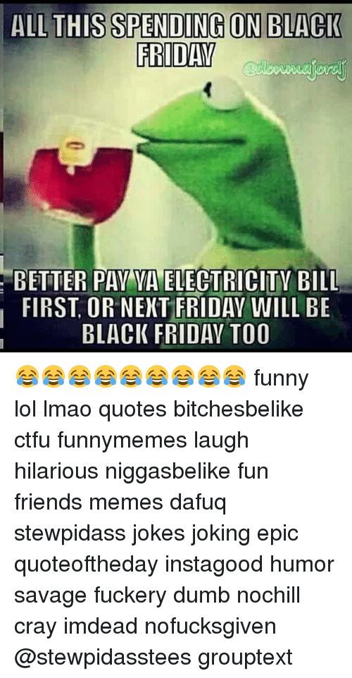 ALL THIS SPENDING ON BLACK FRIDAY BETTER PAY YA ELECTRICITY ...