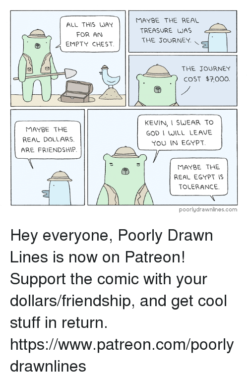 God, Journey, and Memes: ALL THIS WAY  FOR AN  EMPTY CHEST  MAYBE THE  REAL DOLLARS.  ARE FRIENDSHIP  MAYBE THE REAL  TREASURE WAS  THE JOURNEY.  THE JOURNEY  COST $7000  KEVIN, I SWEAR TO  GOD I WILL LEAVE  YOU IN EGRPT  MAYBE THE  REAL EGYPT IS  TOLERANCE.  poorly drawnlines.com Hey everyone, Poorly Drawn Lines is now on Patreon! Support the comic with your dollars/friendship, and get cool stuff in return. https://www.patreon.com/poorlydrawnlines