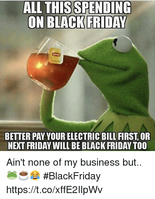 Black Friday, Friday, and Memes: ALL THISSPENDING  BETTER PAY YOUR ELECTRIC BILL FIRST, OR  NEXT FRIDAY WILL BE BLACK FRIDAY TOO Ain't none of my business but.. 🐸☕️😂 #BlackFriday https://t.co/xffE2IlpWv