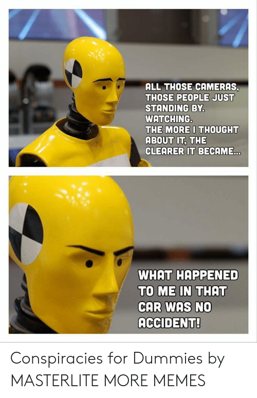Dank, Memes, and Target: ALL THOSE CAMERAS  THOSE PEOPLE JUST  STANDING BY  WATCHING.  THE MOREI THOUGHT  ABOUT IT, THE  CLEARER IT BECAME  WHAT HAPPENED  TO ME IN THAT  CAR WAS NO  ACCIDENT! Conspiracies for Dummies by MASTERLITE MORE MEMES