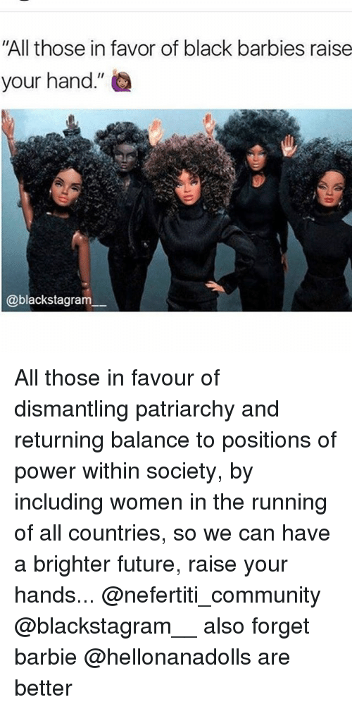 """Barbie, Community, and Future: """"All those in favor of black barbies raise  your hand.""""  @blackstagram All those in favour of dismantling patriarchy and returning balance to positions of power within society, by including women in the running of all countries, so we can have a brighter future, raise your hands... @nefertiti_community @blackstagram__ also forget barbie @hellonanadolls are better"""