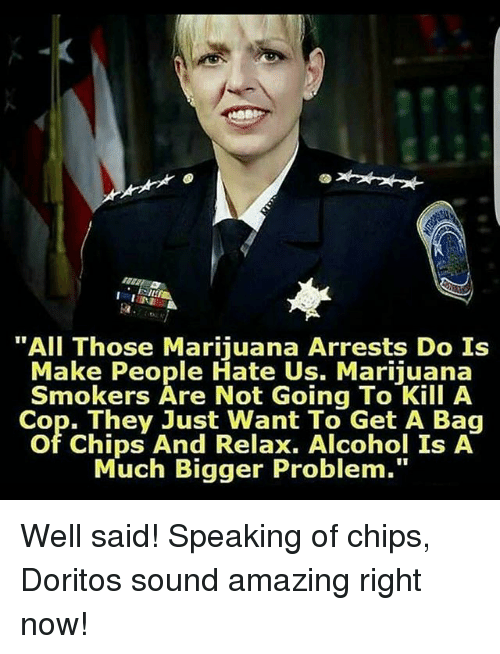"Memes, Alcohol, and Marijuana: ""All Those Marijuana Arrests Do Is  Make People Hate Us. Marijuana  Smokers Are Not Going To Kill A  Cop. They Just Want To Get A Baq  Of Chips And Relax, Alcohol Is A  Much Bigger Problem."" Well said! Speaking of chips, Doritos sound amazing right now!"