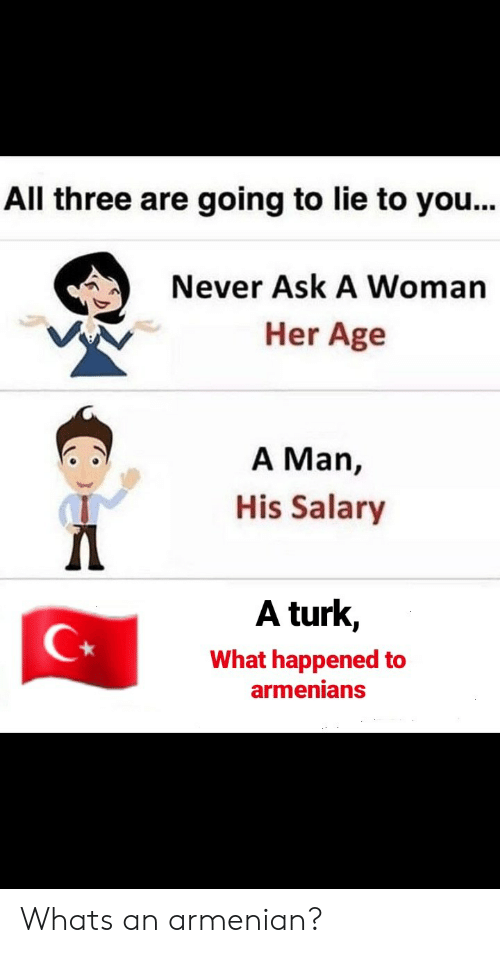 Armenian, Never, and Turk: All three are going to lie to you...  Never Ask A Woman  Her Age  A Man,  His Salary  A turk,  What happened to  armenians Whats an armenian?