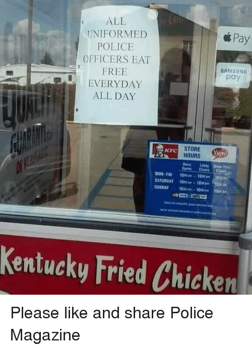 Kfc, Memes, and 🤖: ALL  UNIFORMED  Pay  POLICE  OFFICERS EAT  FREE  SAMSUNG  pay  EVERYDAY  ALL DAY  STORE  KFC  Yum!  HOURS  SATURDAY 10onkr  SUNDAY  Kentucky Fried Chicken Please like and share Police Magazine