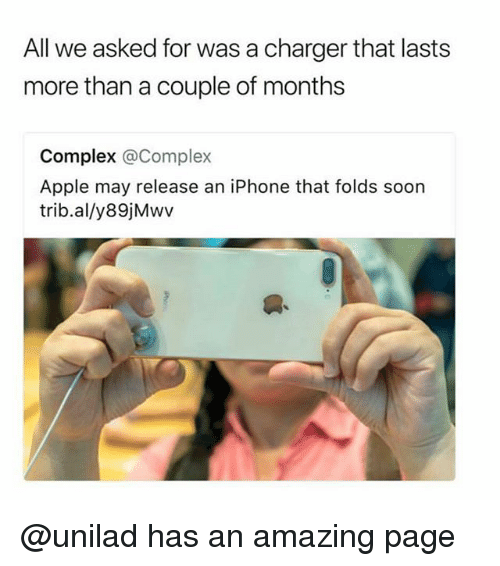 Apple, Complex, and Iphone: All we asked for was a charger that lasts  more than a couple of months  Complex @Complex  Apple may release an iPhone that folds soon  trib.al/y89jMwv @unilad has an amazing page