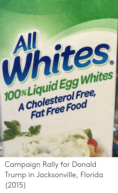 Donald Trump, Food, and Cholesterol: All  Whites  100% Liquid Egg Whites  A Cholesterol Free,  Fat Free Food Campaign Rally for Donald Trump in Jacksonville, Florida (2015)