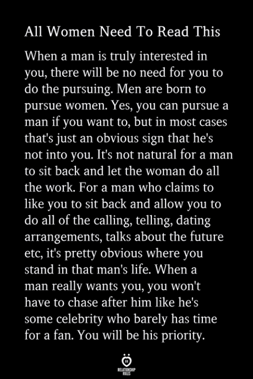 Dating, Future, and Life: All Women Need To Read This  When a man is truly interested in  you, there will be no need for you to  do the pursuing. Men are born to  pursue women. Yes, you can pursue a  man if you want to, but in most cases  that's just an obvious sign that he's  not into you. It's not natural for a man  to sit back and let the woman do all  the work. For a man who claims to  like you to sit back and allow you to  do all of the calling, telling, dating  arrangements, talks about the future  etc, it's pretty obvious where you  stand in that man's life. When a  man really wants you, you won't  have to chase after him like he's  some celebrity who barely has time  for a fan. You will be his priority.