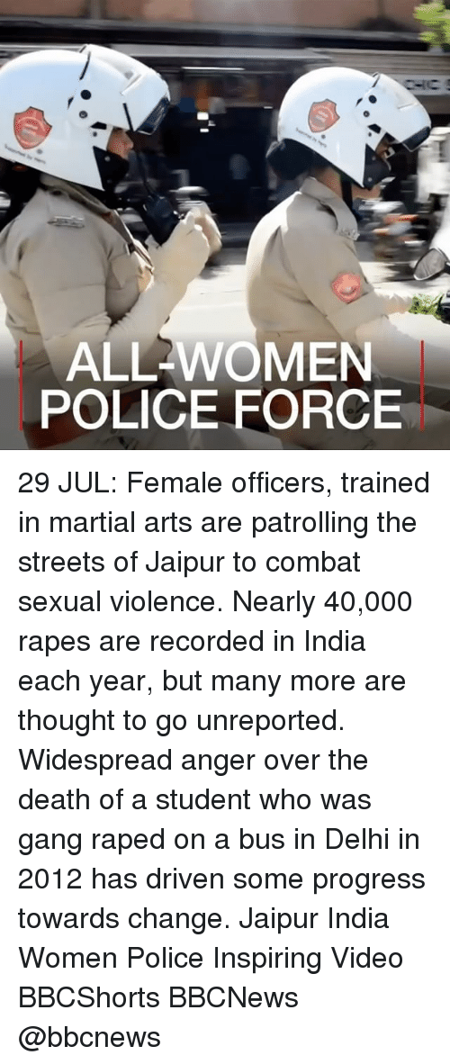 Memes, Police, and Streets: ALL-WOMEN  POLICE FORCE 29 JUL: Female officers, trained in martial arts are patrolling the streets of Jaipur to combat sexual violence. Nearly 40,000 rapes are recorded in India each year, but many more are thought to go unreported. Widespread anger over the death of a student who was gang raped on a bus in Delhi in 2012 has driven some progress towards change. Jaipur India Women Police Inspiring Video BBCShorts BBCNews @bbcnews