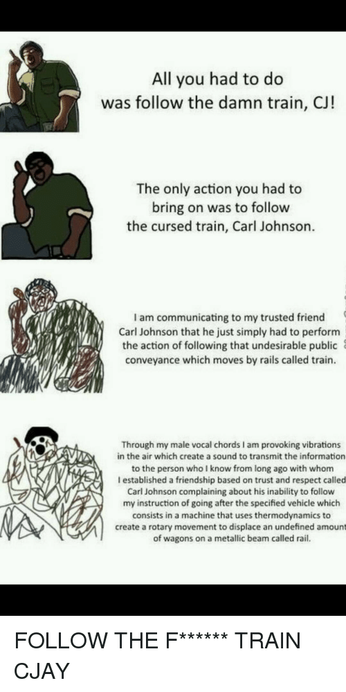 Funny, Respect, and Information: All you had to do  was follow the damn train, CJ!  The only action you had to  bring on was to follow  the cursed train, Carl Johnson  I am communicating to my trusted friend(  Carl Johnson that he just simply had to perform  the action of following that undesirable public  conveyance which moves by rails called train  Through my male vocal chords I am provoking vibrations  in the air which create a sound to transmit the information  to the person who I know from long ago with whom  I established a friendship based on trust and respect called  Carl Johnson complaining about his inability to follow  my instruction of going after the specified vehicle which  consists in a machine that uses thermodynamics to  create a rotary movement to displace an undefined amount  of wagons on a metallic beam called rail.