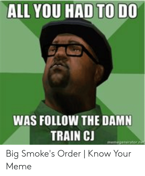 Meme, Train, and Big: ALL YOU HAD TO DO  WAS FOLLOW THE DAMN  TRAIN CJ Big Smoke's Order | Know Your Meme