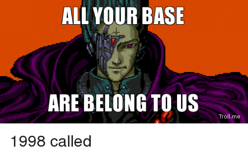 ALL YOUR BASE ARE BELONG TO US...