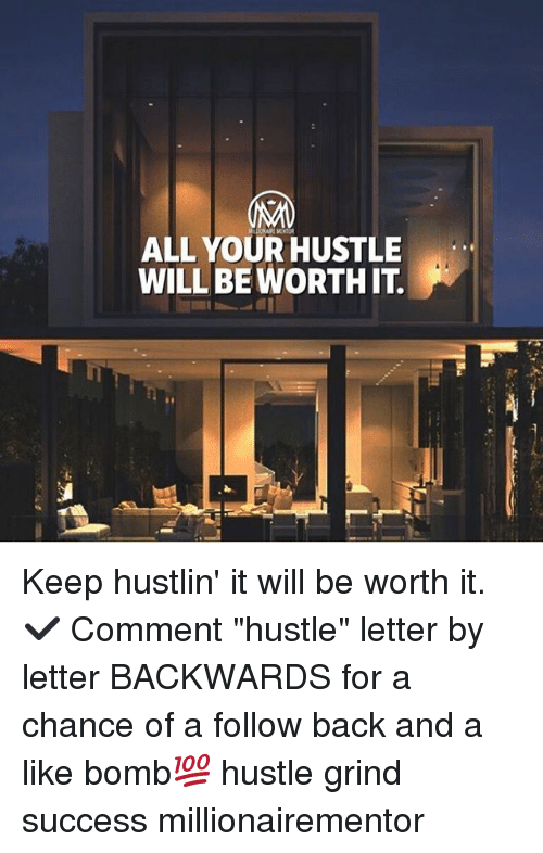 """Memes, Hustlin, and Success: ALL YOUR HUSTLE  WILLBE WORTH IT Keep hustlin' it will be worth it. ✔️ Comment """"hustle"""" letter by letter BACKWARDS for a chance of a follow back and a like bomb💯 hustle grind success millionairementor"""