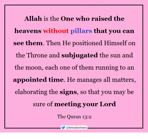 Moon, Quran, and Time: Allah is the One who raised the  heavens without pillars that you can  see them. Then He positioned Himself on  the Throne and subjugated the sun and  the moon, each one of them running to an  appointed time. He manages all matters  elaborating the signs, so that you may be  sure of meeting your Lord  The Quran 13:2  @fatímakarimms