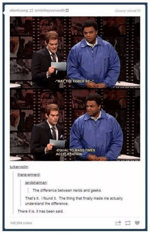Humans of Tumblr, Been, and The Thing: allantruong smilelikeyouneedit  Source: niknak 79  MAY THE FORCE BE  -EQUAL TO MASS TIMES  ACCELERATION.  Lurkenviolin:  theravennerd  iandshaman  The difference between nerds and geeks  That's it. I found it. The thing that finally made me actually  understand the difference,  There it is, It has been said,  140,094 notes