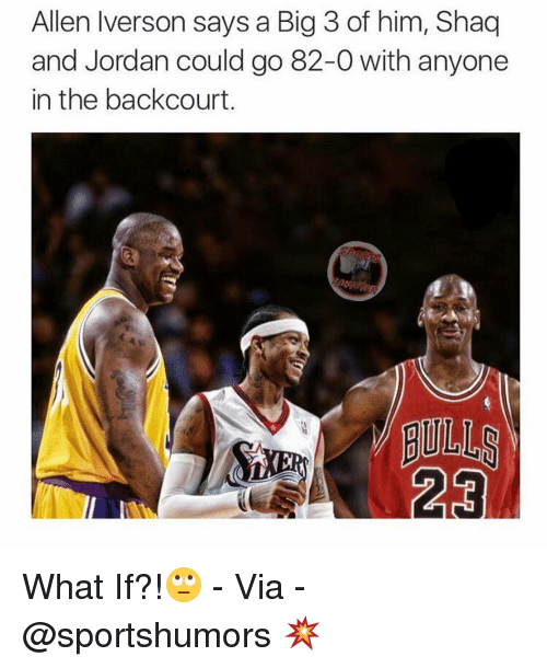 Allen Iverson, Jordans, and Memes: Allen Iverson says a Big 3 of him, Shaq  and Jordan could go 82-0 with anyone  in the backcourt What If?!🙄 - Via - @sportshumors 💥