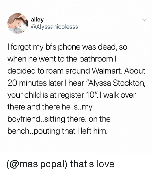 "Love, Phone, and Walmart: alley  @Alyssanicolesss  I forgot my bfs phone was dead, so  when he went to the bathroom l  decided to roam around Walmart. About  20 minutes later I hear ""Alyssa Stockton,  your child is at register 10"". I walk over  there and there he is.my  boyfriend.sitting there..on the  bench..pouting that Ileft him (@masipopal) that's love"