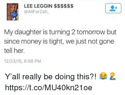 Money, Tomorrow, and Her: @AllForZah  My daughter is turning 2 tomorrow but  since money is tight, we just not gone  tell her.  12/23/15, 6:56 PM Y'all really be doing this?! 😂🤦‍♂️ https://t.co/MU40kn21oe