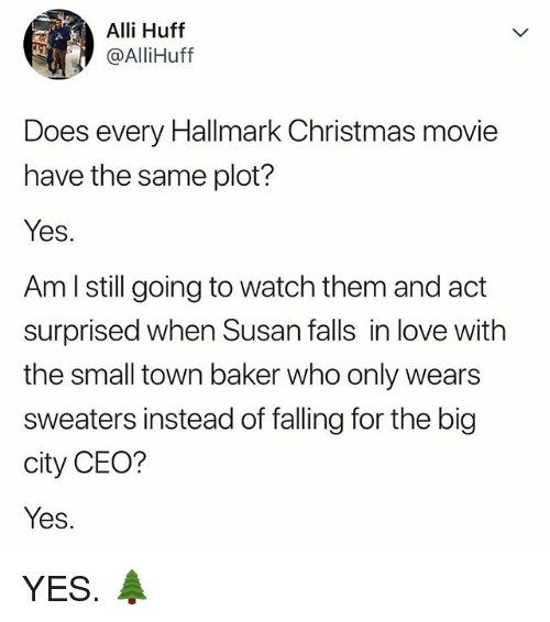 Christmas, Love, and Hallmark: Alli Huff  @AlliHuff  Does every Hallmark Christmas movie  have the same plot?  Yes.  Am l still going to watch them and act  surprised when Susan falls in love with  the small town baker who only wears  sweaters instead of falling for the big  city CEO?  Yes. YES. 🌲