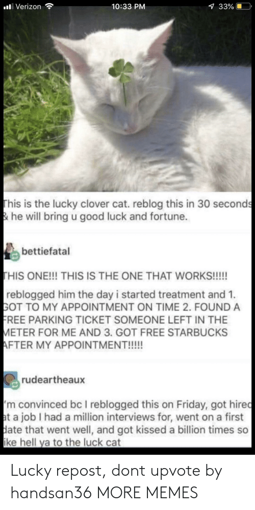 Dank, Friday, and Memes: alli Verizon  10:33 PM  33%  This is the lucky clover cat. reblog this in 30 seconds  & he will bring u good luck and fortune.  bettiefatal  HIS ONE!!! THIS IS THE ONE THAT WORKS!!!!!  reblogged him the day i started treatment and 1.  GOT TO MY APPOINTMENT ON TIME 2. FOUND A  REE PARKING TICKET SOMEONE LEFT IN THE  ETER FOR ME AND 3. GOT FREE STARBUCKS  rudeartheaux  m convinced bc I reblogged this on Friday, got hiredc  t a job I had a million interviews for, went on a first  ate that went well, and got kissed a billion times so  ke hell ya to the luck cat Lucky repost, dont upvote by handsan36 MORE MEMES