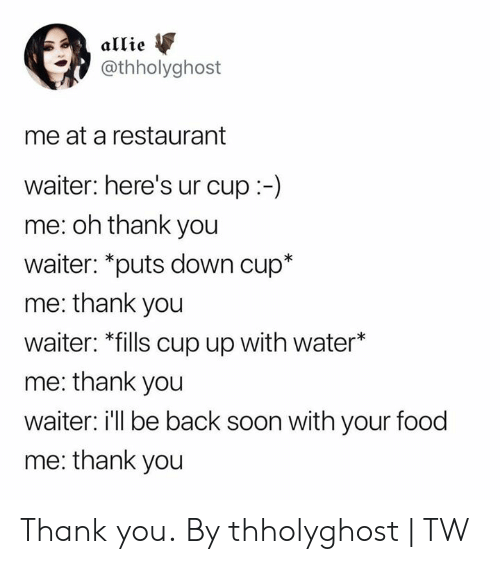 Dank, Food, and Soon...: allie  @thholyghost  me at a restaurant  waiter: here's ur cup:-)  me: oh thank you  waiter: *puts down cup*  me: thank you  waiter: *fills cup up with water*  me: thank you  waiter: ill be back soon with your food  me: thank you Thank you.  By thholyghost | TW