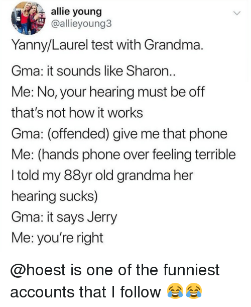 Grandma, Memes, and Phone: allie young  @allieyoung3  Yanny/Laurel test with Grandma  Gma: it sounds like Sharon  Me: No, your hearing must be off  that's not how it works  Gma: (offended) give me that phone  Me: (hands phone over feeling terrible  I told my 88yr old grandma her  hearing sucks)  Gma: it says Jerry  Me: you're right @hoest is one of the funniest accounts that I follow 😂😂