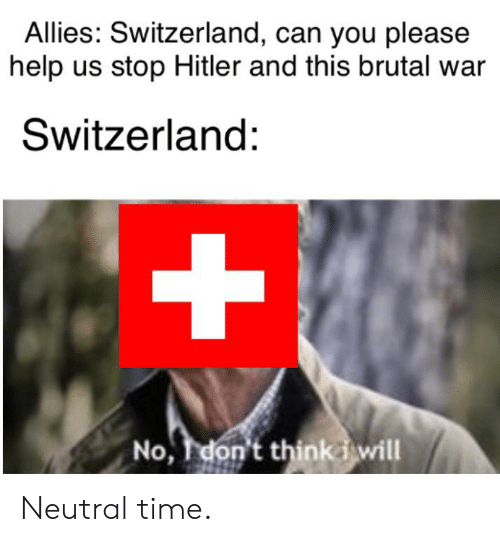 Help, History, and Hitler: Allies: Switzerland, can you please  help us stop Hitler and this brutal war  Switzerland:  +  No, don't thinkd will Neutral time.
