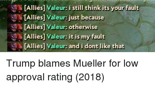 Trump, Think, and Still: [Allies] Valeur: i still think its your fault  TAllies] Valeur: just because  [Allies] Valeur: otherwise  [Allies] Valeur: it is my fault  [Alliès] Valeur: and i dont like that Trump blames Mueller for low approval rating (2018)