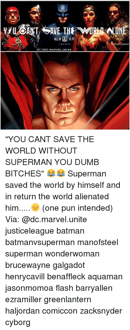 "Batman, Dumb, and Memes: ALLIN 11.17  G eDC.MARVEL.UNITE ""YOU CANT SAVE THE WORLD WITHOUT SUPERMAN YOU DUMB BITCHES"" 😂😂 Superman saved the world by himself and in return the world alienated him.....😑 (one pun intended) Via: @dc.marvel.unite justiceleague batman batmanvsuperman manofsteel superman wonderwoman brucewayne galgadot henrycavill benaffleck aquaman jasonmomoa flash barryallen ezramiller greenlantern haljordan comiccon zacksnyder cyborg"