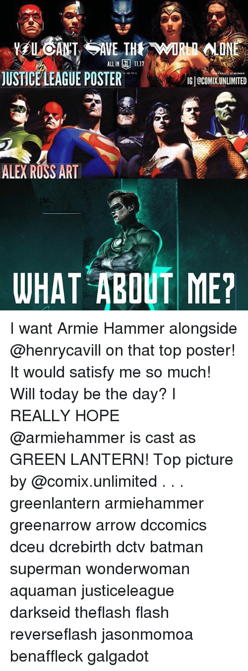 Batman, Memes, and Superman: ALLIN L 11.17  JUSTICELEAGUE POSTER JCOMIXNUMTE  USTICE LEAGUE POSTER  IG 0COMIX.UNLIMITED  ALEX ROSS ART  WHAT ABOUT ME? I want Armie Hammer alongside @henrycavill on that top poster! It would satisfy me so much! Will today be the day? I REALLY HOPE @armiehammer is cast as GREEN LANTERN! Top picture by @comix.unlimited . . . greenlantern armiehammer greenarrow arrow dccomics dceu dcrebirth dctv batman superman wonderwoman aquaman justiceleague darkseid theflash flash reverseflash jasonmomoa benaffleck galgadot