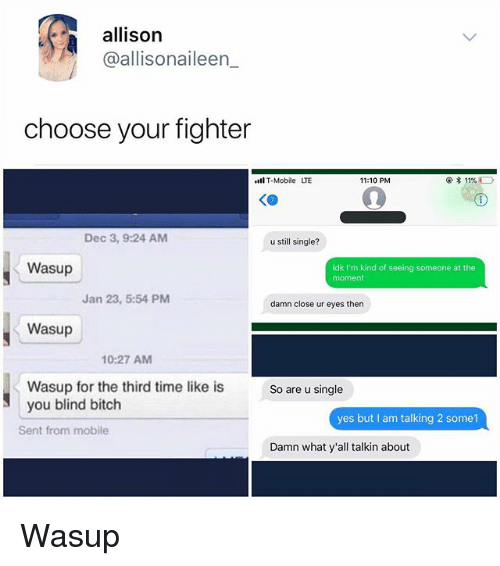 Bitch, Memes, and Mobile: allison  @allisonaileen_  choose your fighter  lT-Mobile LTE  11:10 PM  @ * 11%  KO  Dec 3, 9:24 AM  u still single?  Wasup  Idk I'm kind of seeing someone at the  moment  Jan 23, 5:54 PM  damn close ur eyes then  Wasup  10:27 AM  Wasup for the third time like is  you blind bitch  So are u single  yes but I am talking 2 some1  Sent from mobile  Damn what y'all talkin about Wasup