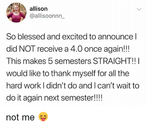 Blessed, Do It Again, and Work: allison  @allisoonnn_  So blessed and excited to announce l  did NOT receive a 4.0 once again!!!  This makes 5 semesters STRAIGHT!!I  would like to thank myself for all the  hard work I didn't do and I can't wait to  do it again next semester!!! not me 😝