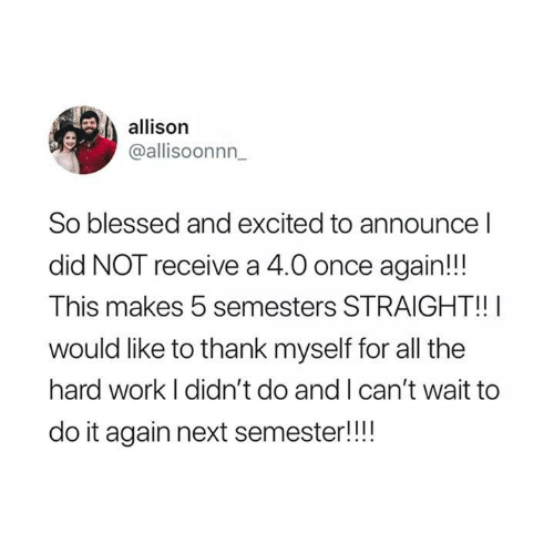 Blessed, Do It Again, and Work: allison  @allisoonnn  So blessed and excited to announce l  did NOT receive a 4.0 once again!!  This makes 5 semesters STRAIGHT!!  would like to thank myself for all the  hard work I didn't do and I can't wait to  do it again next semester!!!