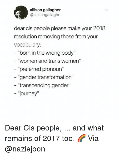 "Journey, Memes, and Pronoun: allison gallagher  @allisongallaghr  dear cis people please make your 2018  resolution removing these from your  vocabulary:  - ""born in the wrong body""  ""women and trans women""  - ""preferred pronoun  ""gender transformation""  transcending gender""  - ""journey"" Dear Cis people, ... and what remains of 2017 too. 🌈 Via @naziejoon"