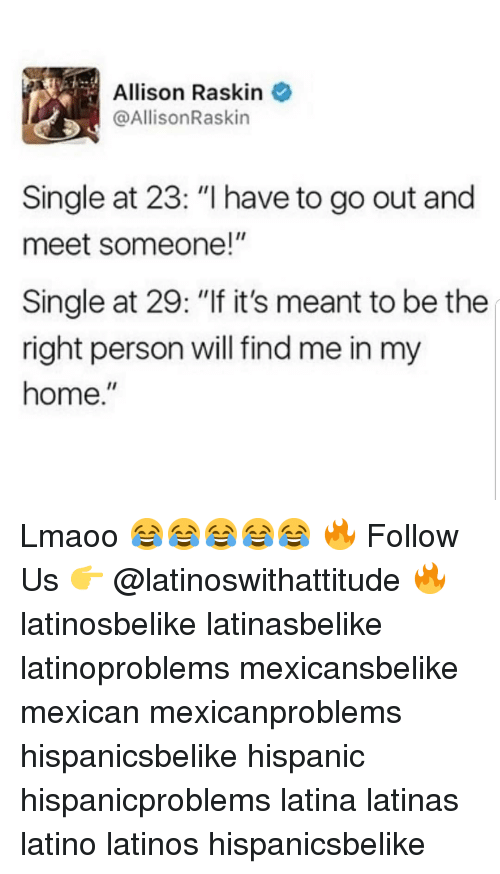 "Latinos, Memes, and Home: Allison Raskin  @AllisonRaskin  Single at 23: ""I have to go out and  meet someone!""  Single at 29: ""If it's meant to be the  right person will find me in my  home."" Lmaoo 😂😂😂😂😂 🔥 Follow Us 👉 @latinoswithattitude 🔥 latinosbelike latinasbelike latinoproblems mexicansbelike mexican mexicanproblems hispanicsbelike hispanic hispanicproblems latina latinas latino latinos hispanicsbelike"