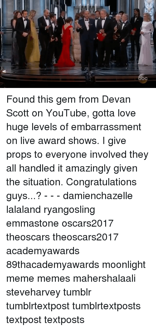 Memes, Moonlight, and 🤖: allm- Found this gem from Devan Scott on YouTube, gotta love huge levels of embarrassment on live award shows. I give props to everyone involved they all handled it amazingly given the situation. Congratulations guys...? - - - damienchazelle lalaland ryangosling emmastone oscars2017 theoscars theoscars2017 academyawards 89thacademyawards moonlight meme memes mahershalaali steveharvey tumblr tumblrtextpost tumblrtextposts textpost textposts